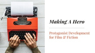 Making A Hero:  Protagonist Development for Film & Fiction