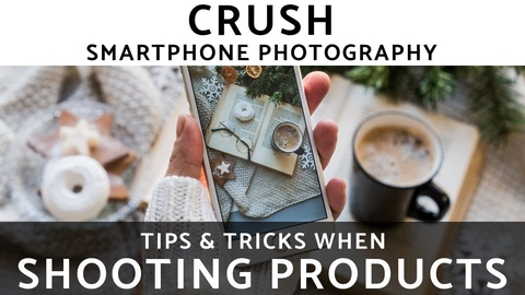 CRUSH Smartphone Photography: Shooting Products!