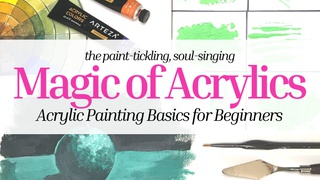 The Magic of Acrylics - Acrylic Painting Basics for Beginners